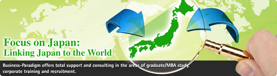 Focus on Japan: linking Japan to the world Business-Paradigm offers total support and consulting in the areas of graduate/MBA study, corporate training and recruitment.